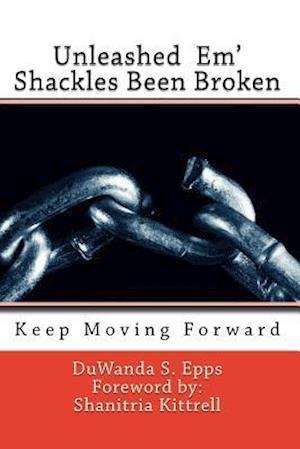 Unleashed Em' Shackles Been Broken af Duwanda S. Epps