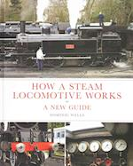 How a Steam Locomotive Works: a New Guide af Dominic Wells
