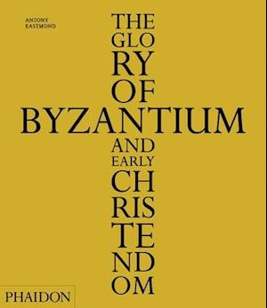 The Glory of Byzantium and Early Christendom af Antony Eastmond