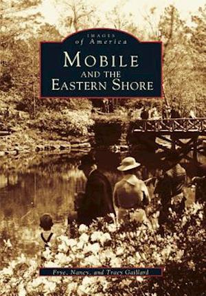 Mobile and the Eastern Shore af Frye Gaillard, Nancy Gaillard, Tracy Gaillard