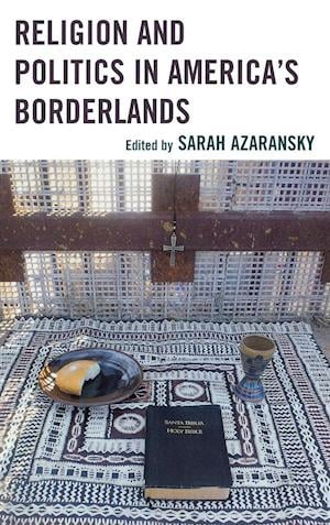 Religion and Politics in America's Borderlands af Sarah Azaransky