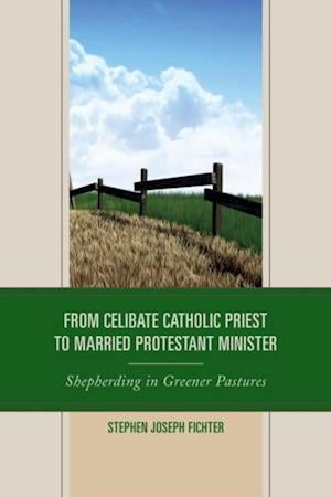 From Celibate Catholic Priest to Married Protestant Minister af Stephen Joseph Fichter