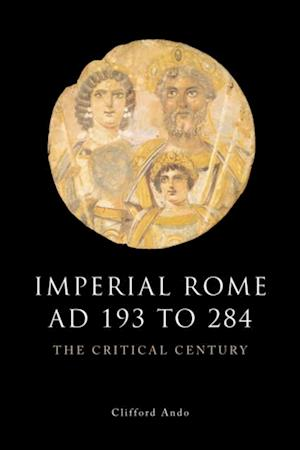 Imperial Rome AD 193 to 284: The Critical Century af Clifford Ando