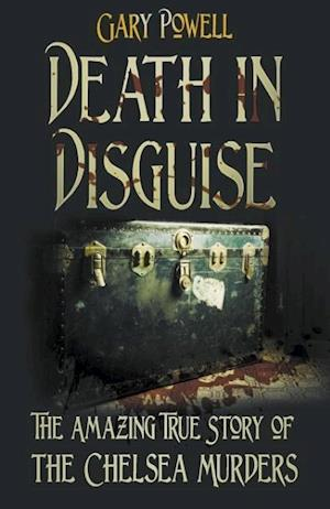 Death in Disguise: The Amazing True Story of the Chelsea Murders af Gary Powell