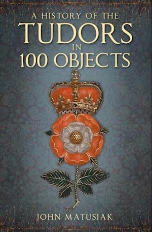 Tudors in 100 Objects af John Matusiak