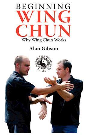 Beginning Wing Chun Why Wing Chun Works af Alan Gibson
