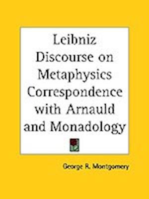 Leibniz Discourse on Metaphysics Correspondence with Arnauld and Monadology af George R. Montgomery