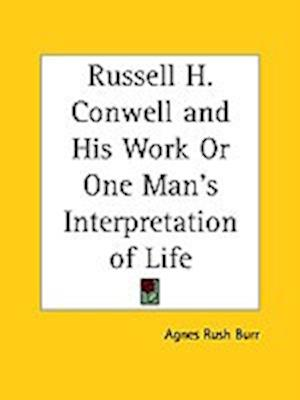 Russell H. Conwell and His Work or One Man's Interpretation of Life af Agnes Rush Burr