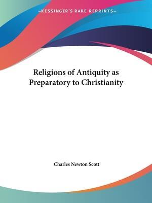 Religions of Antiquity as Preparatory to Christianity af Charles Newton Scott