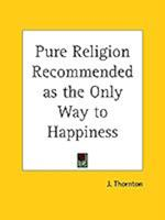 Pure Religion Recommended as the Only Way to Happiness af J. Thornton