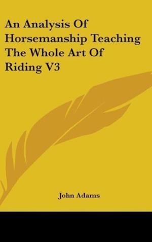 An Analysis Of Horsemanship Teaching The Whole Art Of Riding V3 af John Adams
