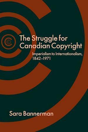 The Struggle for Canadian Copyright af Sara Bannerman
