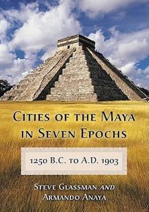Cities of the Maya in Seven Epochs, 1250 B.C. to A.D. 1903 af Armando Anaya, Steve Glassman