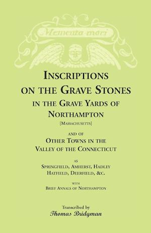 Inscriptions on the Grave Stones in the Grave Yards of Northampton and of Other Towns in the Valley of the Connecticut, as Springfield, Amherst, Hadle af Thomas Bridgman
