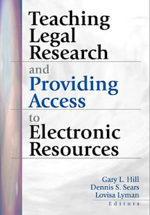 Teaching Legal Research and Providing Access to Electronic Resources af Gary Hill, Hill Gary, Dennis S. Sears