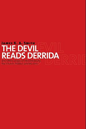 The Devil Reads Derrida and Other Essays on the University, the Church, Politics, and the Arts af James K. A. Smith