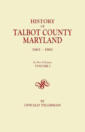 History of Talbot County, Maryland, 1661-1861. in Two Volumes. Volume I af Oswald Tilghman