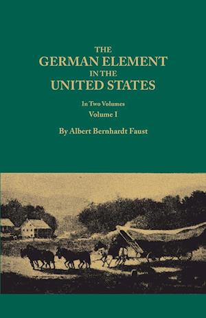 The German Element in the United States, with Special Reference to Its Political, Moral, Social, and Educational Influence. in Two Volumes. Volume I af Albert Bernhardt Faust