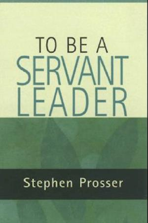 To be  a Servant-leader af Stephen Prosser