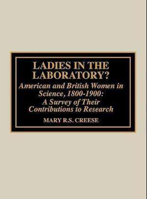 Ladies in the Laboratory? American and British Women in Science, 1800-1900 af Mary R S Creese, Thomas M Creese