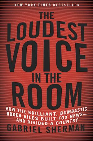 The Loudest Voice in the Room af Gabriel Sherman