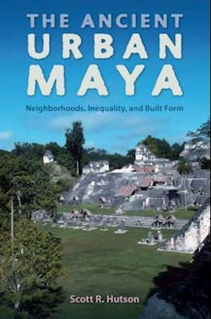 The Ancient Urban Maya af Scott R. Hutson