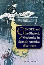 Gender and the Rhetoric of Modernity in Spanish America, 1850-1910