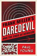 Frank Miller's Daredevil and the Ends of Heroism (Comics Culture)