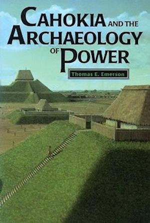 Cahokia and the Archaeology of Power af Thomas E. Emerson