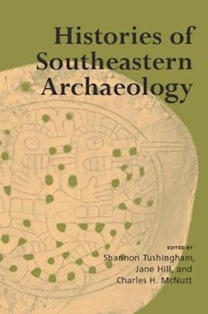 Histories of Southeastern Archaeology af Shannon Tushingham, Jane Hill, Charles H. McNutt