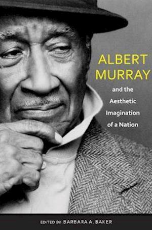 Albert Murray and the Aesthetic Imagination of a Nation af Barbara A. Baker