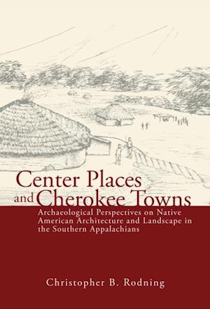 Center Places and Cherokee Towns af Christopher B. Rodning
