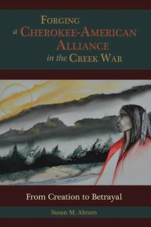 Forging a Cherokee-American Alliance in the Creek War af Susan M. Abram