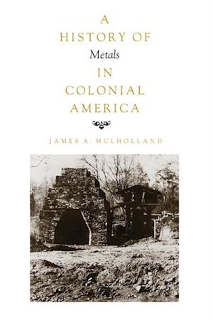 History of Metals in Colonial America af James A. Mulholland