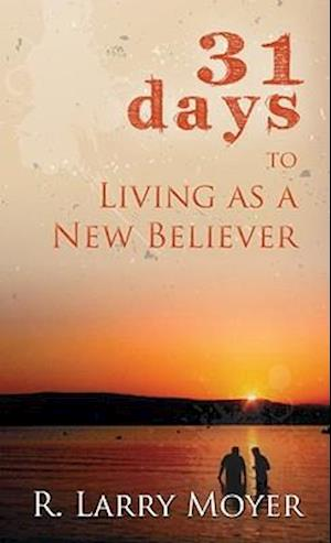 31 Days to Living as a New Believer af R. Larry Moyer