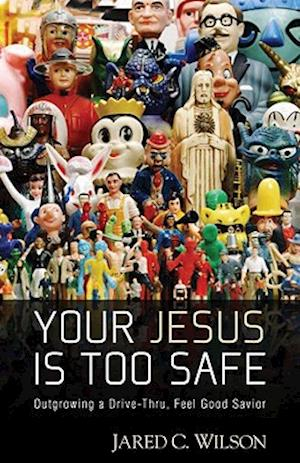 Your Jesus Is Too Safe af Jared C. Wilson