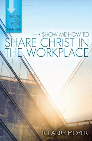 Show Me How to Share Christ in the Workplace af R. Larry Moyer