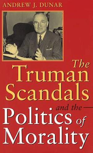 Truman Scandals and the Politics of Morality af Andrew J. Dunar