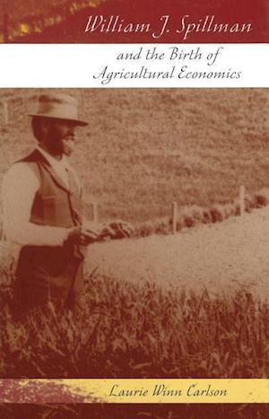 William J. Spillman and the Birth of Agricultural Economics af Laurie Winn Carlson