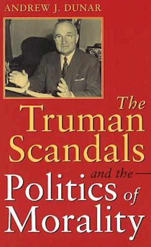 The Truman Scandals and the Politics of Morality af Andrew J. Dunar