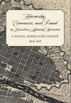 Hierarchy, Commerce and Fraud in Bourbon Spanish America af Ruth Hill