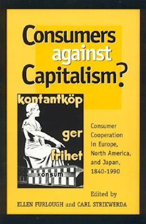 Consumers Against Capitalism? af Carl Strikwerda, Ellen Furlough