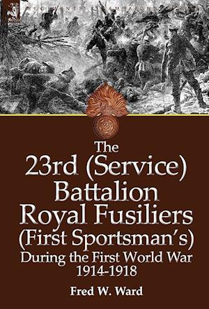 The 23rd (Service) Battalion Royal Fusiliers (First Sportsman's) During the First World War 1914-1918 af Fred W. Ward