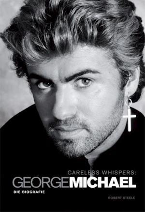 Careless Whispers. George Michael - Die Biografie af Robert Steele