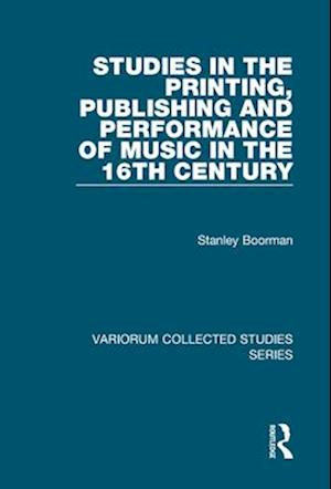 Studies in the Printing, Publishing, and Performance of Music in the 16th Century af Stanley Boorman