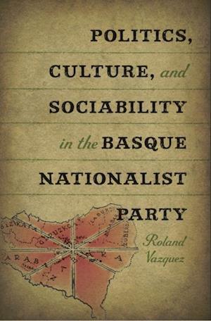 Politics, Culture, and Sociability in the Basque Nationalist Party af Roland Vazquez