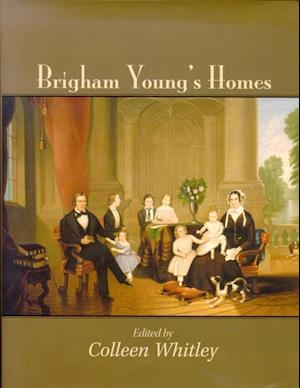 Brigham Young's Homes af Colleen Whitley