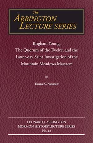Brigham Young, the Quorum of the Twelve, and the Latter-Day Saint Investigation of the Mountain Meadows Massacre af Thomas G Alexander