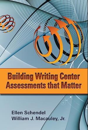 Building Writing Center Assessments That Matter af Ellen Schendel, William J. Macauley, Bill MacAuley