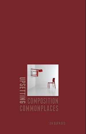 Upsetting Composition Commonplaces af Ian Barnard
